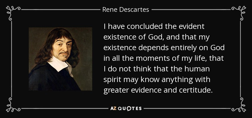 descartes proof of gods existence Descartes gives at least two arguments for god's existence the first one, found in i14, is a version of the ontological argument for god's existence descartes' ontological argument goes as follows: (1) our idea of god is of a perfect being, (2) it is more perfect to exist than not to exist, (3) therefore, god must exist.